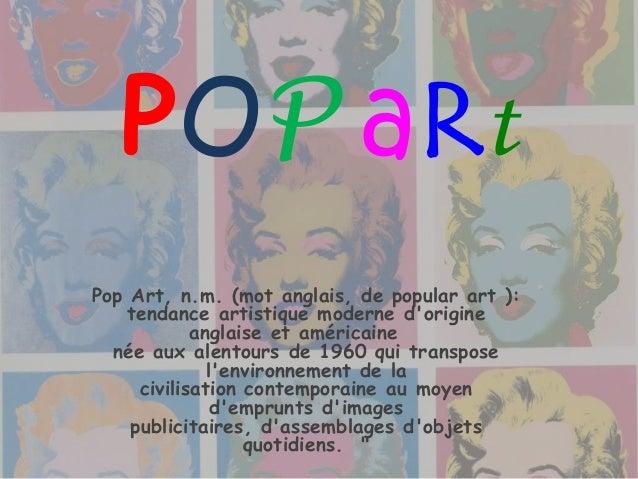 POP aRt Pop Art, n.m. (mot anglais, de popular art ): tendance artistique moderne d'origine anglaise et américaine née aux...
