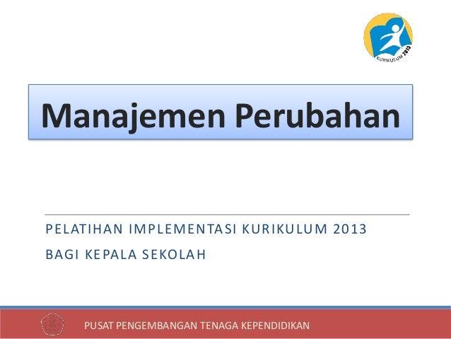 PUSAT PENGEMBANGAN TENAGA KEPENDIDIKAN PELATIHAN IMPLEMENTASI KURIKULUM 2013 BAGI KEPALA SEKOLAH Manajemen Perubahan