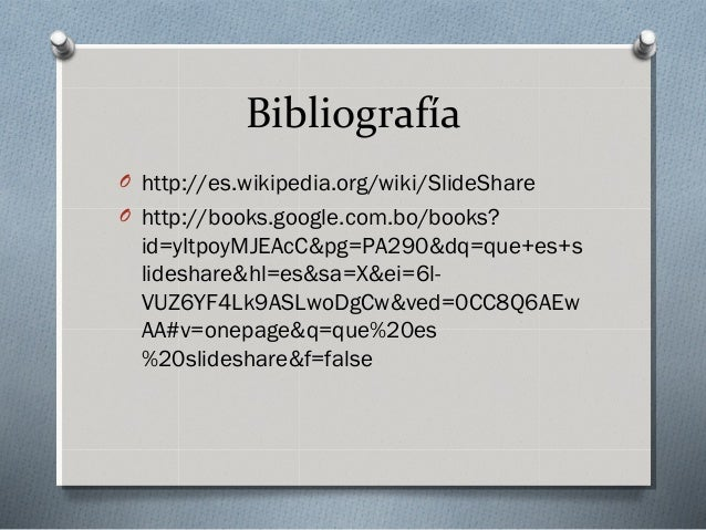 Bibliografía O http://es.wikipedia.org/wiki/SlideShare O http://books.google.com.bo/books? id=yItpoyMJEAcC&pg=PA290&dq=que...