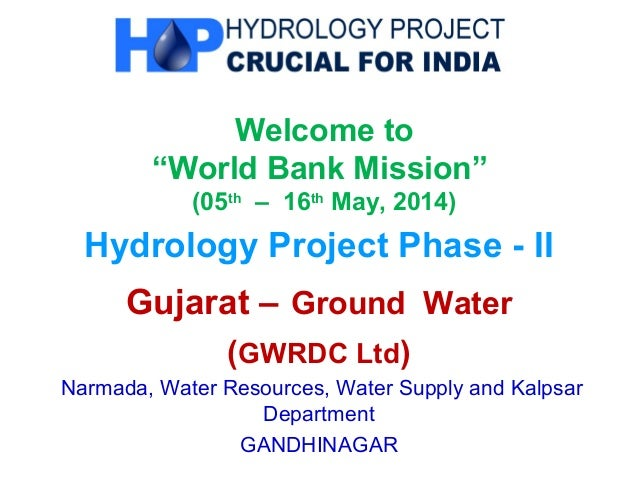 """Welcome to """"World Bank Mission"""" (05th – 16th May, 2014) Hydrology Project Phase - II Gujarat – Ground Water (GWRDC Ltd) Na..."""