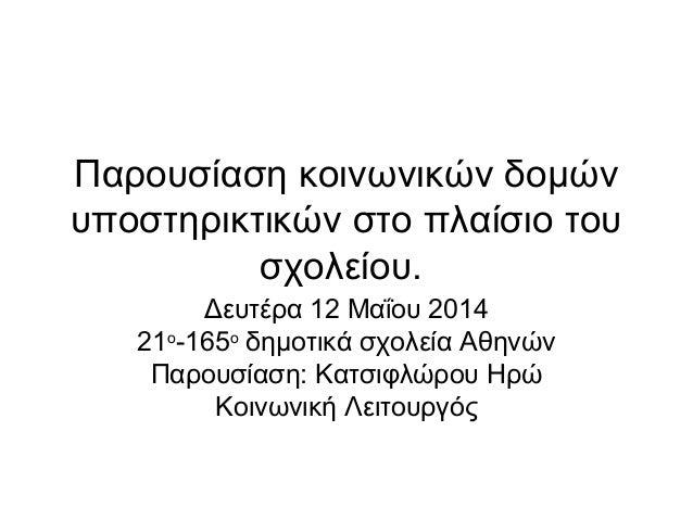 Παρουσίαση κοινωνικών δομών υποστηρικτικών στο πλαίσιο του σχολείου. Δευτέρα 12 Μαΐου 2014 21ο -165ο δημοτικά σχολεία Αθην...