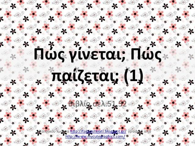Πώς γίνεται; Πώς παίζεται; (1) Βιβλίο ςελ.51,52 Χατςίκου Ιωάννα http://taksiasterati.blogspot.gr/ γραφικά από http://www.m...