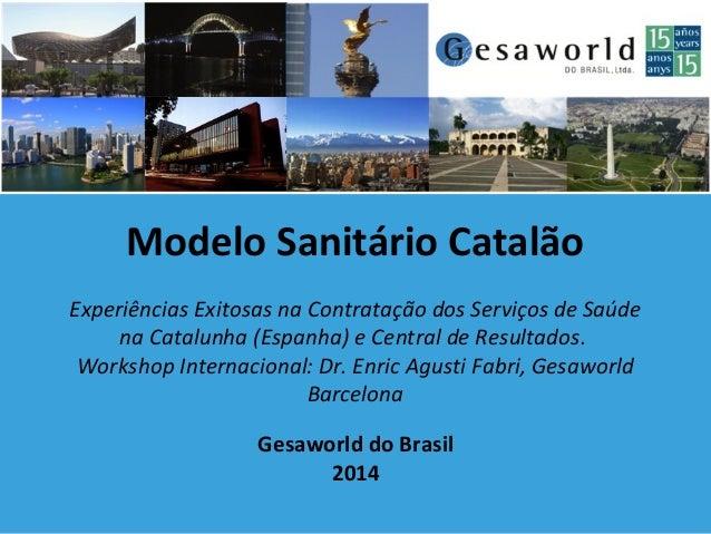 Gesaworld do Brasil 2014 Modelo Sanitário Catalão Experiências Exitosas na Contratação dos Serviços de Saúde na Catalunha ...