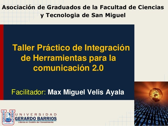Taller Práctico de Integración de Herramientas para la comunicación 2.0 Facilitador: Max Miguel Velis Ayala Asociación de ...