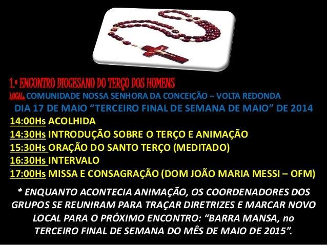 """1.º ENCONTRO DIOCESANO DO TERÇO DOS HOMENS LOCAL: COMUNIDADE NOSSA SENHORA DA CONCEIÇÃO – VOLTA REDONDA DIA 17 DE MAIO """"TE..."""