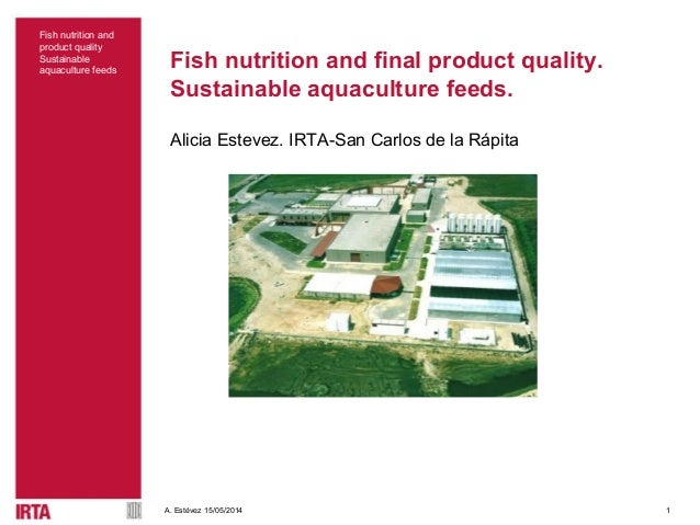 1 Fish nutrition and product quality Sustainable aquaculture feeds A. Estévez 15/05/2014 Fish nutrition and final product ...