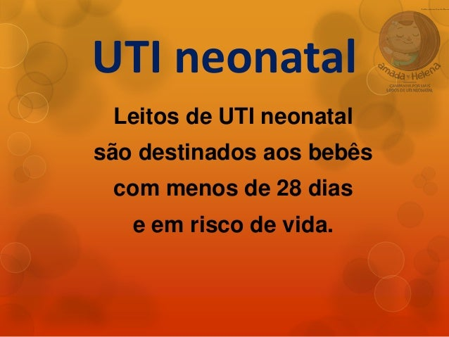 UTI neonatal Leitos de UTI neonatal são destinados aos bebês com menos de 28 dias e em risco de vida.