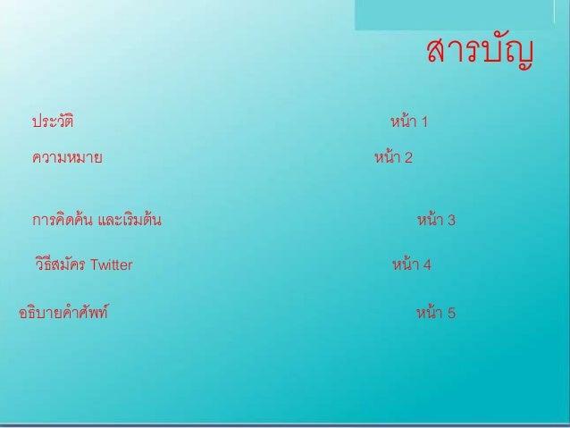 สำรบัญ ประวัติ หน้ำ 1 กำรคิดค้น และเริมต้น หน้ำ 3 ควำมหมำย หน้ำ 2 วิธีสมัคร Twitter หน้ำ 4 อธิบำยคำศัพท์ หน้ำ 5