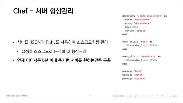 Chef - 서버 형상관리 • 서버를 JSON과 Ruby를 사용하여 소스코드처럼 관리 • 설정을 소스코드로 문서화 및 형상관리 • 언제 어디서든 5분 이내 쿠키런 서버를 원하는만큼 구축 11