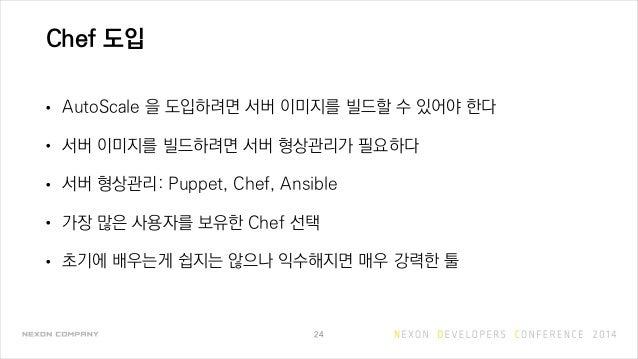 Chef 도입 • AutoScale 을 도입하려면 서버 이미지를 빌드할 수 있어야 한다 • 서버 이미지를 빌드하려면 서버 형상관리가 필요하다 • 서버 형상관리: Puppet, Chef, Ansible • 가장 많은 사용...