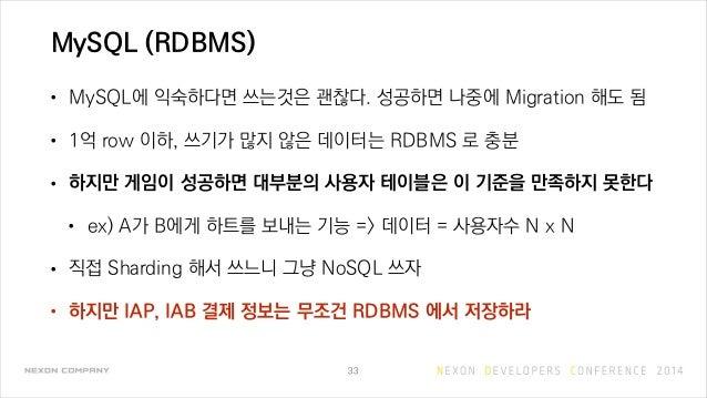 MySQL (RDBMS) • MySQL에 익숙하다면 쓰는것은 괜찮다. 성공하면 나중에 Migration 해도 됨 • 1억 row 이하, 쓰기가 많지 않은 데이터는 RDBMS 로 충분 • 하지만 게임이 성공하면 대부분의 ...