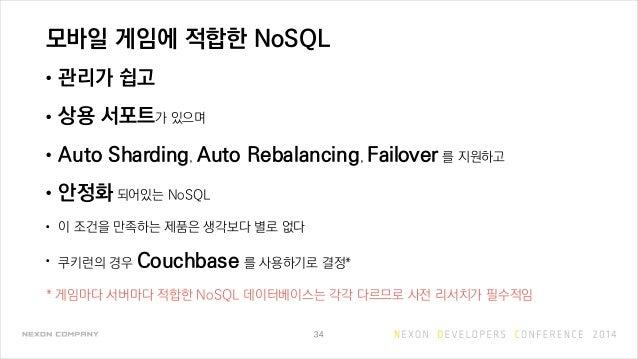 모바일 게임에 적합한 NoSQL • 관리가 쉽고 • 상용 서포트가 있으며 • Auto Sharding, Auto Rebalancing, Failover 를 지원하고 • 안정화 되어있는 NoSQL • 이 조건을 만족하는 ...
