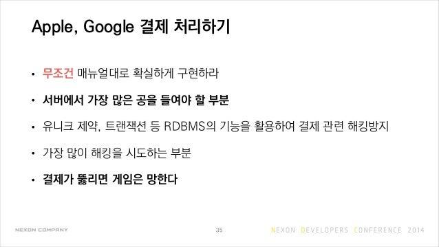 Apple, Google 결제 처리하기 • 무조건 매뉴얼대로 확실하게 구현하라 • 서버에서 가장 많은 공을 들여야 할 부분 • 유니크 제약, 트랜잭션 등 RDBMS의 기능을 활용하여 결제 관련 해킹방지 • 가장 많이 해...