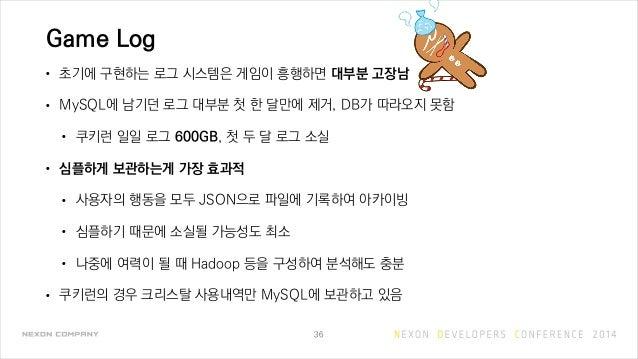 Game Log • 초기에 구현하는 로그 시스템은 게임이 흥행하면 대부분 고장남 • MySQL에 남기던 로그 대부분 첫 한 달만에 제거, DB가 따라오지 못함 • 쿠키런 일일 로그 600GB, 첫 두 달 로그 소실 • ...