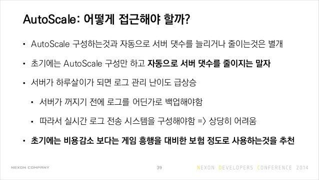 AutoScale: 어떻게 접근해야 할까? • AutoScale 구성하는것과 자동으로 서버 댓수를 늘리거나 줄이는것은 별개 • 초기에는 AutoScale 구성만 하고 자동으로 서버 댓수를 줄이지는 말자 • 서버가 하루살...