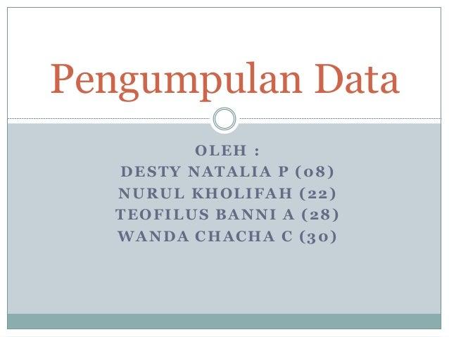 OLEH : DESTY NATALIA P (08) NURUL KHOLIFAH (22) TEOFILUS BANNI A (28) WANDA CHACHA C (30) Pengumpulan Data