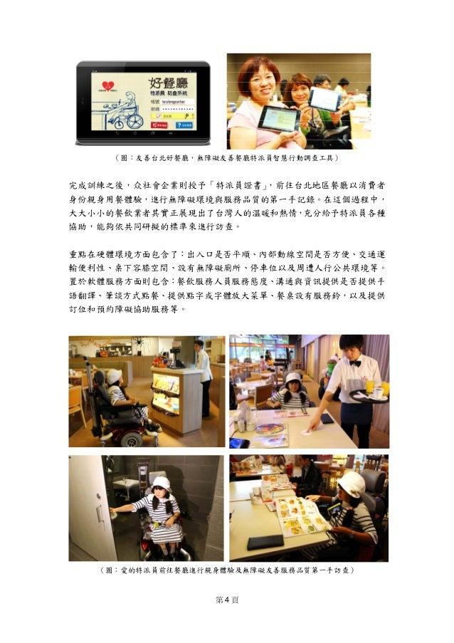 第 4 頁  (圖:友善台北好餐廳,無障礙友善餐廳特派員智慧行動調查工具) 完成訓練之後,众社會企業則授予「特派員證書」,前往台北地區餐廳以消費者 身份親身用餐體驗,進行無障礙環境與服務品質的第一手記錄。在這個過程中, 大大小小的餐飲業者其實...