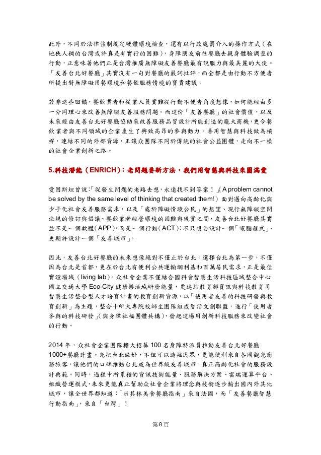 第 8 頁  此外,不同於法律強制規定硬體環境檢查,還有以行政處罰介入的操作方式(在 地狹人稠的台灣或許真是有實行的困難),身障朋友前往餐廳去親身體驗調查的 行動,正意味著他們正是台灣推廣無障礙友善餐廳最有說服力與最美麗的大使。 「友善台北好...