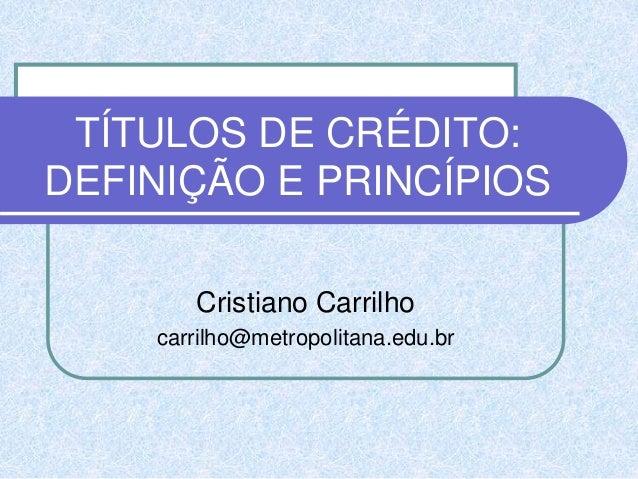 TÍTULOS DE CRÉDITO: DEFINIÇÃO E PRINCÍPIOS Cristiano Carrilho carrilho@metropolitana.edu.br