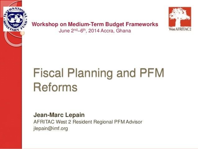 Fiscal Planning and PFM Reforms Jean-Marc Lepain AFRITAC West 2 Resident Regional PFM Advisor jlepain@imf.org Workshop on ...