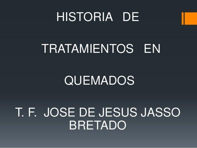HISTORIA DE TRATAMIENTOS EN QUEMADOS T. F. JOSE DE JESUS JASSO BRETADO
