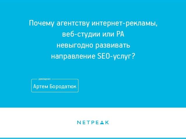Почему агентству интернет-рекламы, веб-студии или РА невыгодно развивать направление SEO-услуг? Артем Бородатюк