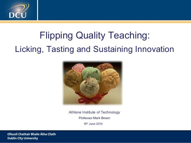 Flipping Quality Teaching: Licking, Tasting and Sustaining Innovation Athlone Institute of Technology Professor Mark Brown...