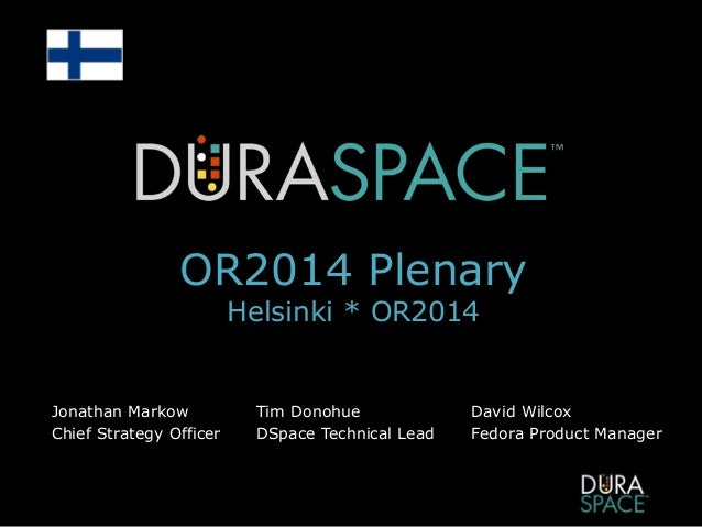 OR2014 Plenary Helsinki * OR2014 Jonathan Markow Chief Strategy Officer Tim Donohue DSpace Technical Lead David Wilcox Fed...