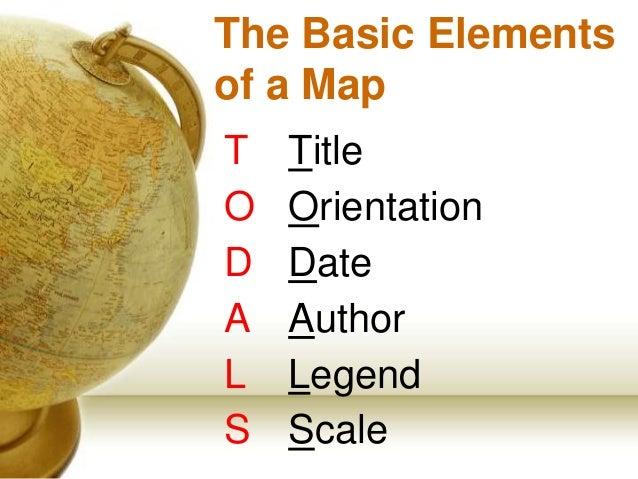 The Basic Elements of a Map T Title O Orientation D Date A Author L Legend S Scale
