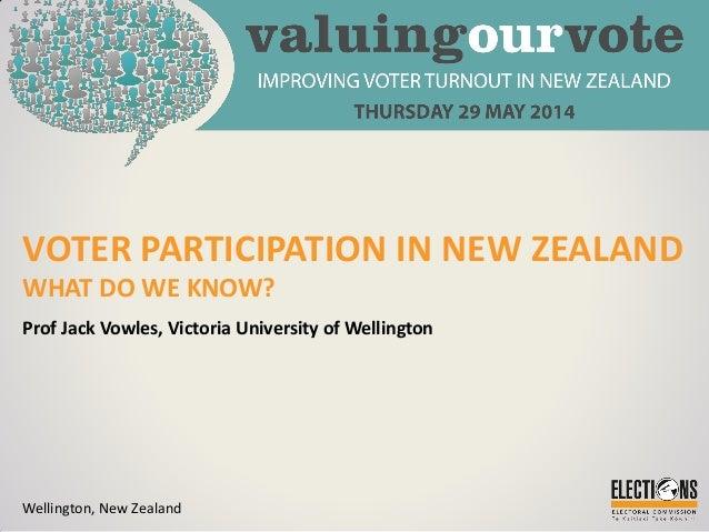 VOTER PARTICIPATION IN NEW ZEALAND WHAT DO WE KNOW? Prof Jack Vowles, Victoria University of Wellington Wellington, New Ze...