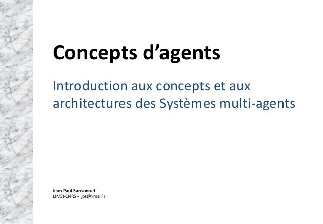 Jean‐Paul Sansonnet LIMSI‐CNRS – jps@limsi.Fr Concepts d'agents Introduction aux concepts et aux  architectures des Systèm...