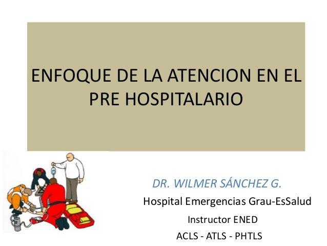 ENFOQUE DE LA ATENCION EN EL PRE HOSPITALARIO DR. WILMER SÁNCHEZ G. Hospital Emergencias Grau-EsSalud Instructor ENED ACLS...