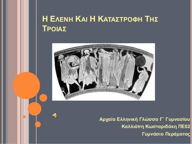 Η ΕΛΕΝΗ ΚΑΙ Η ΚΑΤΑΣΤΡΟΦΗ ΤΗΣ ΤΡΟΙΑΣ Αρχαία Ελληνική Γλώσσα Γ΄ Γυμνασίου Καλλιόπη Κωσταριδάκη ΠΕ02 Γυμνάσιο Περάματος