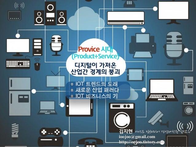 김지현 ioojoo@gmail.com http://oojoo.tistory.com IOT 트렌드의 도래 새로운 산업 패러다 IOT 비즈니스의 기 디지털이 가져온 산업간 경계의 붕괴 Provice 시대 (Product+S...
