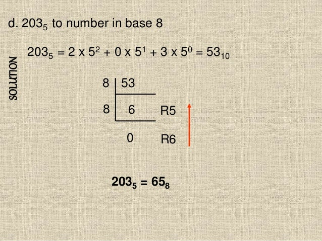 SOLUTION d. 2035 to number in base 8 2035 = 2 x 52 + 0 x 51 + 3 x 50 = 5310 53 6 0 8 8 R6 R5 2035 = 658