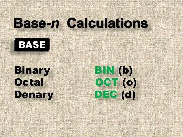 BASE Binary BIN (b) Octal OCT (o) Denary DEC (d)