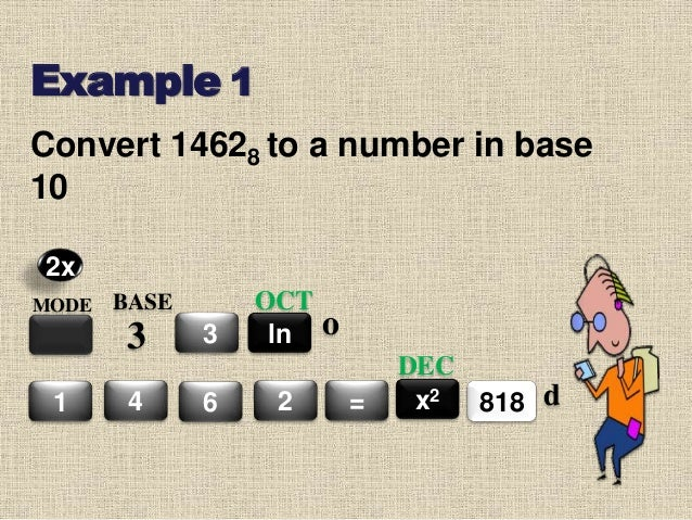 Example 1 MODE BASE 3 3 4 6 2 = ln OCT 8181 x2 DEC 2x o d Convert 14628 to a number in base 10