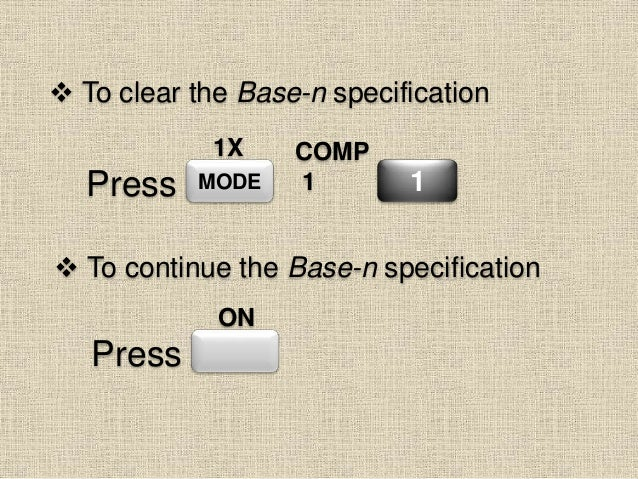  To clear the Base-n specification MODE COMP 1 1Press 1X  To continue the Base-n specification Press ON