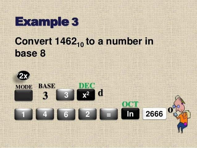 Example 3 Convert 146210 to a number in base 8 MODE BASE 3 3 4 6 2 = x2 DEC 26661 ln OCT 2x d o