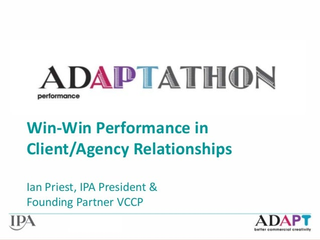 Win-Win Performance in Client Win-Win Performance in Client/Agency Relationships Ian Priest, IPA President & Founding Part...