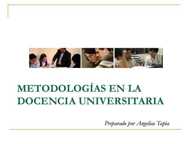 METODOLOGÍAS EN LA DOCENCIA UNIVERSITARIA Preparado por Angelica Tapia