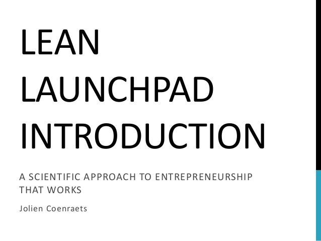 LEAN LAUNCHPAD INTRODUCTION  A SCIENTIFIC APPROACH TO ENTREPRENEURSHIP THAT WORKS  Jolien Coenraets
