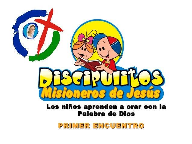 PRIMER ENCUENTROPRIMER ENCUENTRO Los niños aprenden a orar con laLos niños aprenden a orar con la Palabra de DiosPalabra d...
