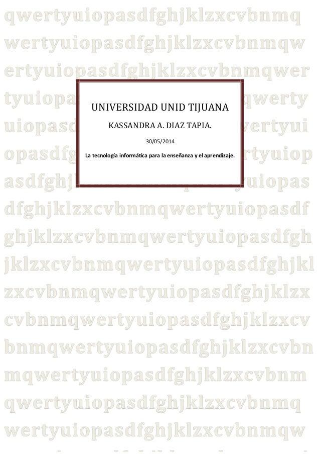 UNIVERSIDAD UNID TIJUANA KASSANDRA A. DIAZ TAPIA. 30/05/2014 La tecnología informática para la enseñanza y el aprendizaje.