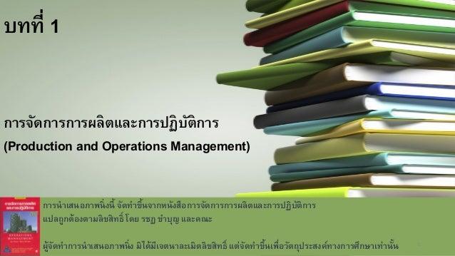 บทที่ 1 การจัดการการผลิตและการปฏิบัติการ (Production and Operations Management) การนาเสนอภาพนิ่งนี้ จัดทาขึ้นจากหนังสือการ...