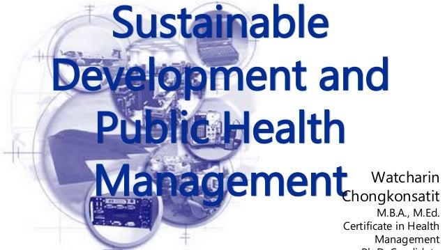 Sustainable Development and Public Health Management Watcharin Chongkonsatit M.B.A., M.Ed. Certificate in Health Management