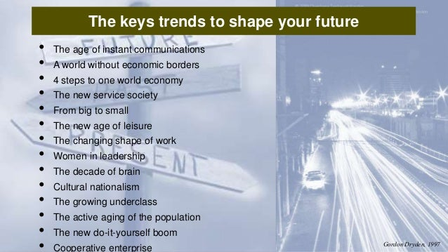 The keys trends to shape your future • The age of instant communications • A world without economic borders • 4 steps to o...