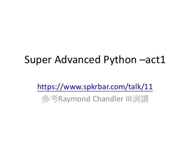 Super Advanced Python –act1  https://www.spkrbar.com/talk/11  參考Raymond Chandler III演講