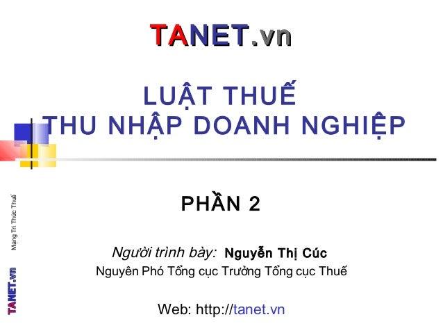 LUẬT THUẾ THU NHẬP DOANH NGHIỆP TATANETNET.vn.vn PHẦN 2 Người trình bày: Nguyễn Thị Cúc Nguyên Phó Tổng cục Trưởng Tổng cụ...