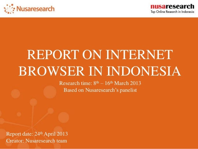 Report date: 24th April 2013  Creator: Nusaresearch team  REPORT ON INTERNET BROWSER IN INDONESIA  Research time: 8th – 16...
